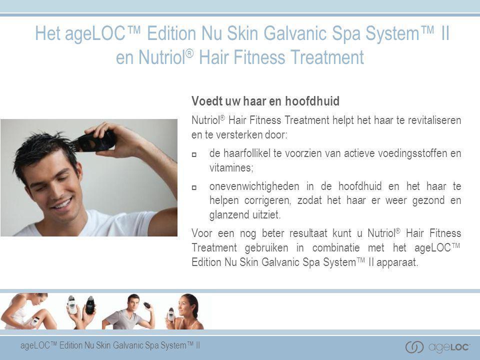 ageLOC™ Edition Nu Skin Galvanic Spa System™ II Het ageLOC™ Edition Nu Skin Galvanic Spa System™ II en Nutriol ® Hair Fitness Treatment Voedt uw haar