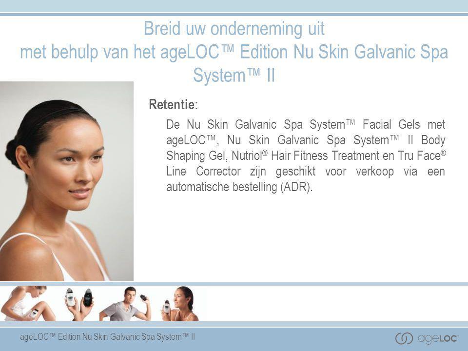 ageLOC™ Edition Nu Skin Galvanic Spa System™ II Retentie: De Nu Skin Galvanic Spa System™ Facial Gels met ageLOC™, Nu Skin Galvanic Spa System™ II Bod