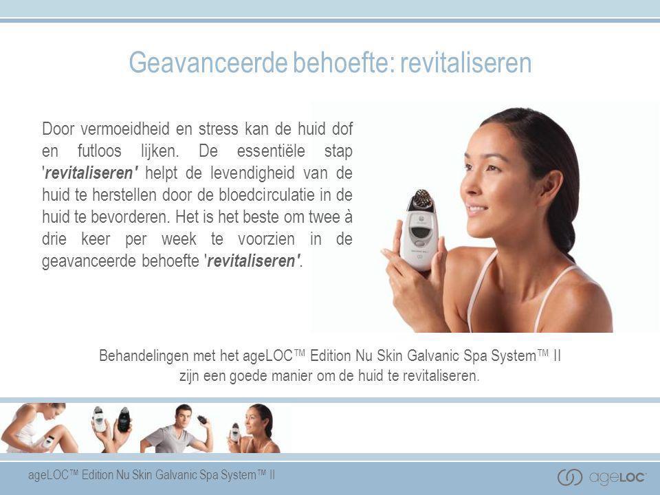 ageLOC™ Edition Nu Skin Galvanic Spa System™ II Geavanceerde behoefte: revitaliseren Door vermoeidheid en stress kan de huid dof en futloos lijken. De