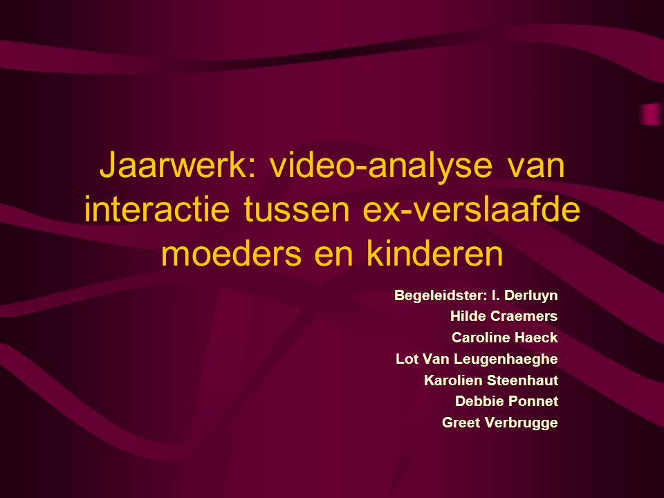 Jaarwerk: video-analyse van interactie tussen ex-verslaafde moeders en kinderen Begeleidster: I. Derluyn Hilde Craemers Caroline Haeck Lot Van Leugenh