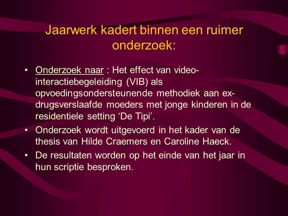 Jaarwerk kadert binnen een ruimer onderzoek: •Onderzoek naar : Het effect van video- interactiebegeleiding (VIB) als opvoedingsondersteunende methodie