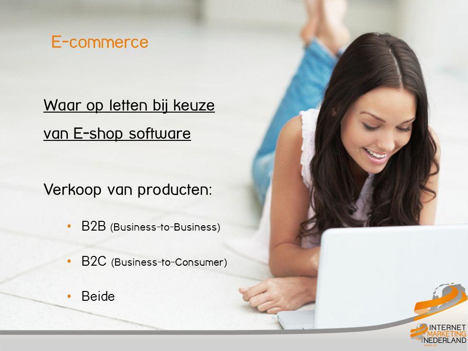 E-commerce Waar op letten bij keuze van E-shop software Verkoop van producten: • B2B (Business-to-Business) • B2C (Business-to-Consumer) • Beide