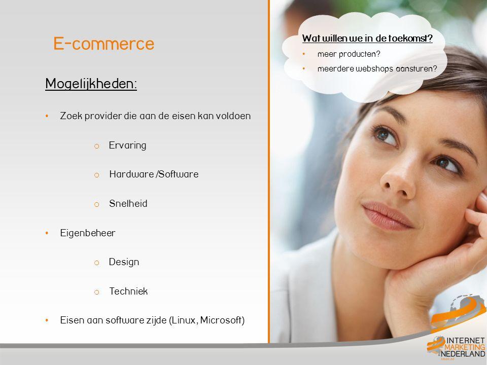 Mogelijkheden: • Zoek provider die aan de eisen kan voldoen o Ervaring o Hardware /Software o Snelheid • Eigenbeheer o Design o Techniek • Eisen aan software zijde (Linux, Microsoft) E-commerce Wat willen we in de toekomst.