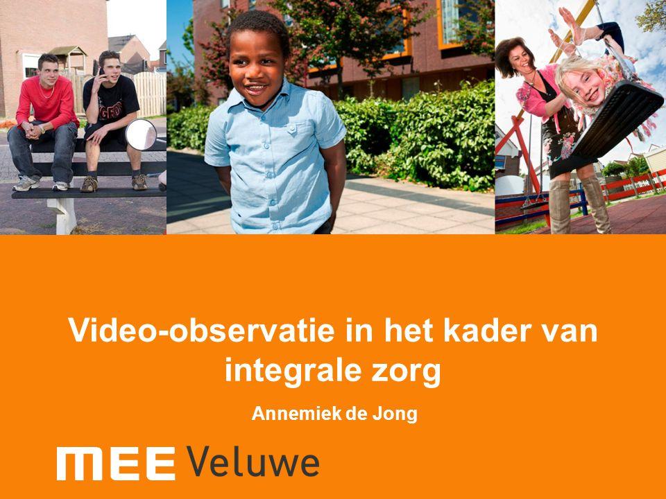 Video-observatie in het kader van integrale zorg Annemiek de Jong Video-observatie in het kader van integrale zorg Annemiek de Jong