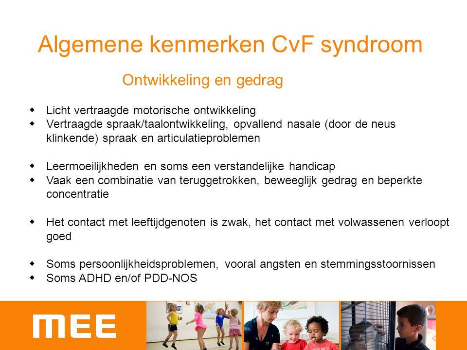 Algemene kenmerken CvF syndroom Ontwikkeling en gedrag  Licht vertraagde motorische ontwikkeling  Vertraagde spraak/taalontwikkeling, opvallend nasa