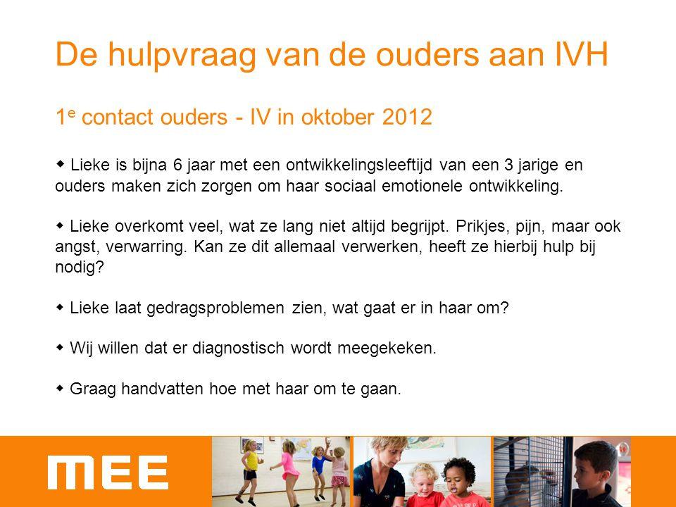 De hulpvraag van de ouders aan IVH 1 e contact ouders - IV in oktober 2012  Lieke is bijna 6 jaar met een ontwikkelingsleeftijd van een 3 jarige en o