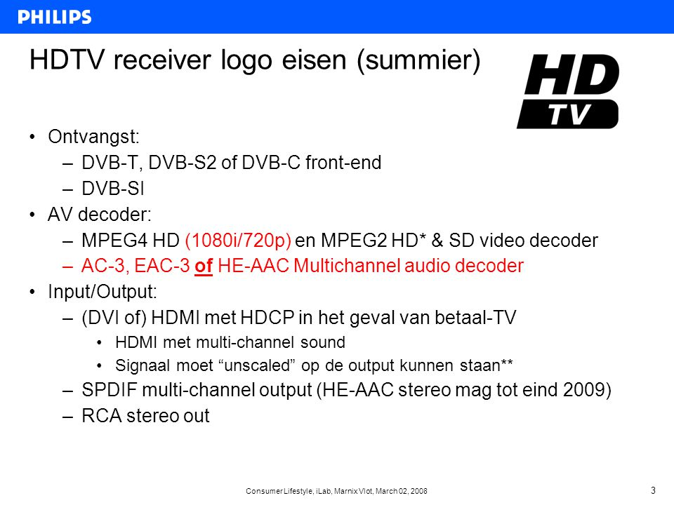 Consumer Lifestyle, iLab, Marnix Vlot, March 02, 2008 4 Video codec: H.264 … making HD happen •Video formats: –1280x720p 50Hz  ideaal voor snelle beweging / live TV –1920x1080i 50Hz (of toch 1440x1080i)  ideaal voor film •Maar wat te doen met: –Film: 24Hz: •Optie 1: Converteer naar 25p (sound track issue), interlace 1080i •Optie 2: Laat settop box 24p ondersteunen (is NIET STANDAARD) –Settop box converteert 24p naar 60i met 3:2 PULLDOWN –1080p displays ondersteunen 24p –USA Video content in 60i: •Optie 1: converteer in productie naar 50Hz •Optie 2: laat settop box 60i/30p ondersteunen (is NIET STANDAARD) –Waarschuwing: SCART kan alleen 60i zijn bij 24p of 60i input