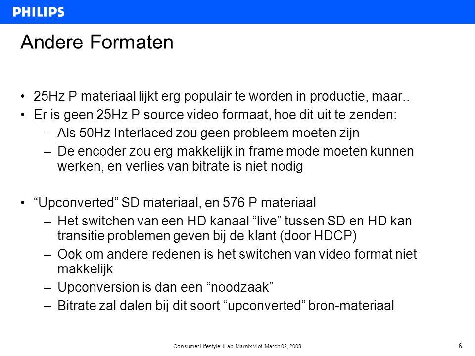 Consumer Lifestyle, iLab, Marnix Vlot, March 02, 2008 17 HD Logo programma van EICTA voor TVs •HD-ready & HDTV logo: –DVI/HDMI with HDCP digital & YPbPr analog input –1080i & 720p input –Minimaal 720 lines op het display •1080P qualifier: –1080p 24, 50, 60Hz input –Minimaal 1920x1080 progressive op het display – no overscan mode support •Noot: veel CE bedrijven gebruiken Full HD logo's van eigen makelij: helaas geven deze geen garantie over de eisen hierboven