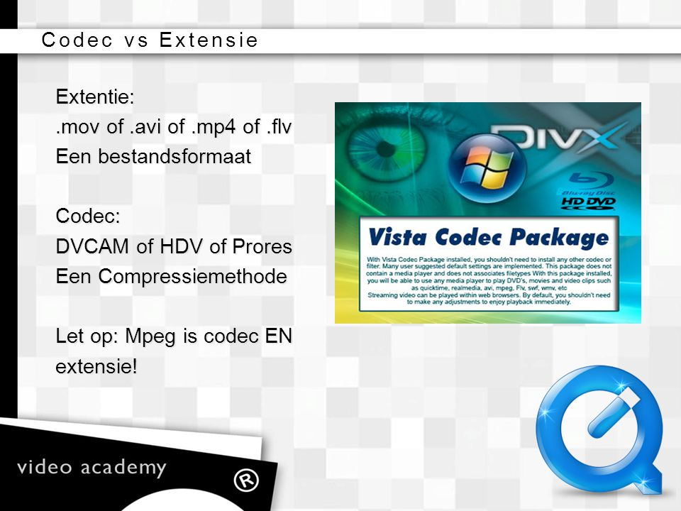 Extentie:.mov of.avi of.mp4 of.flv Een bestandsformaat Codec: DVCAM of HDV of Prores Een Compressiemethode Let op: Mpeg is codec EN extensie!