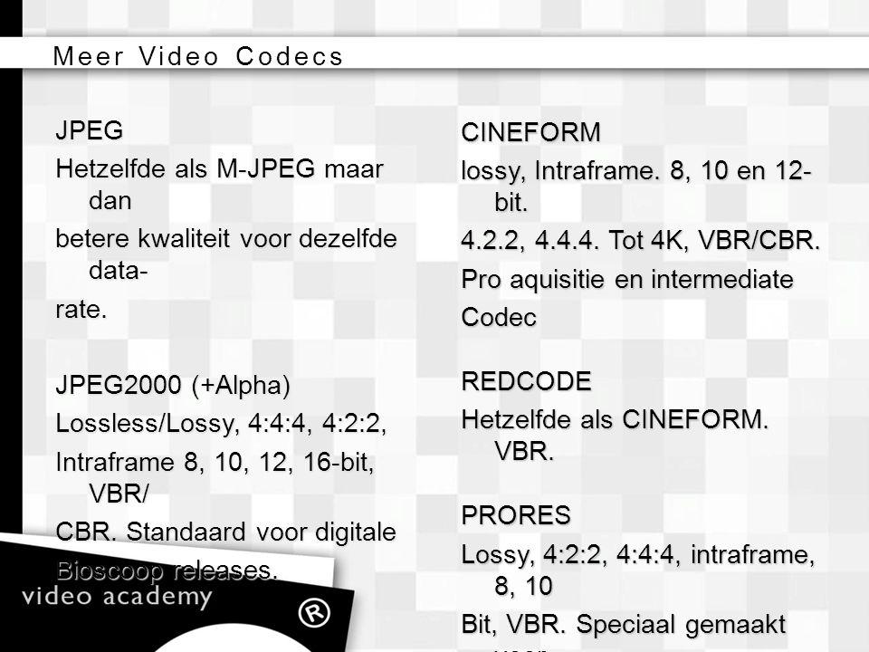 JPEG Hetzelfde als M-JPEG maar dan betere kwaliteit voor dezelfde data- rate. JPEG2000 (+Alpha) Lossless/Lossy, 4:4:4, 4:2:2, Intraframe 8, 10, 12, 16