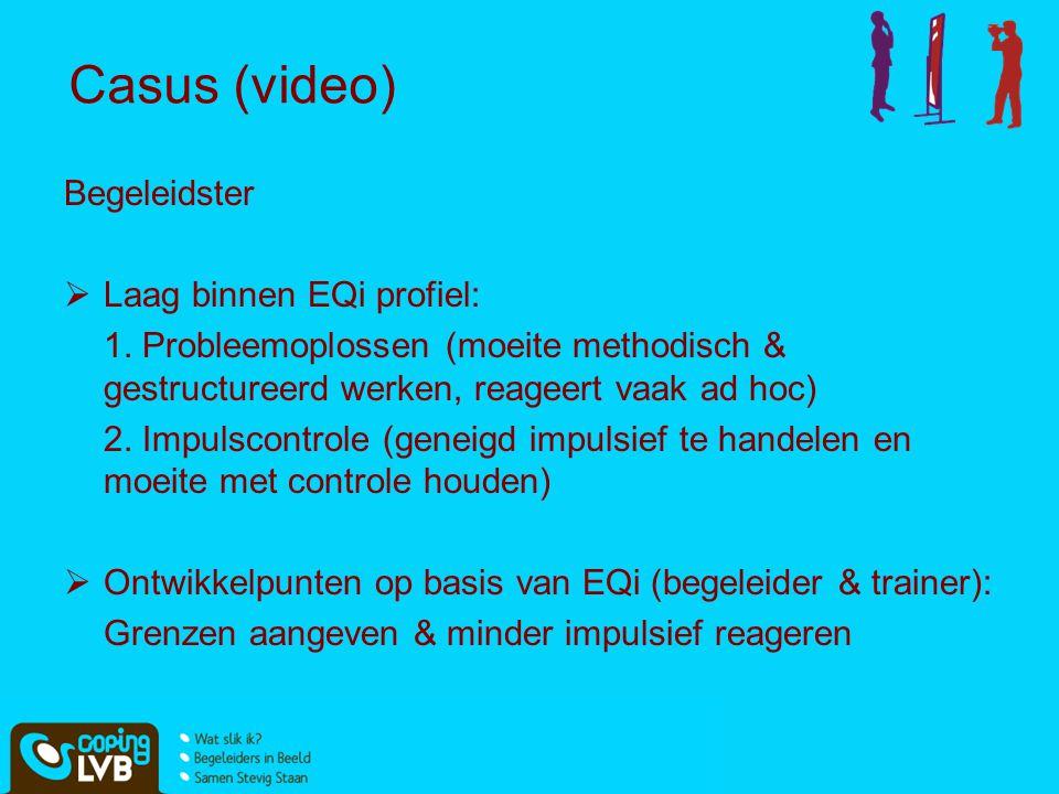 Casus (video) Begeleidster  Laag binnen EQi profiel: 1. Probleemoplossen (moeite methodisch & gestructureerd werken, reageert vaak ad hoc) 2. Impulsc