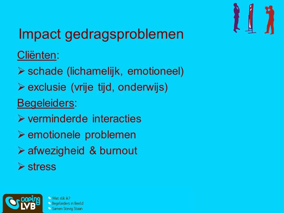 Impact gedragsproblemen Cliënten:  schade (lichamelijk, emotioneel)  exclusie (vrije tijd, onderwijs) Begeleiders:  verminderde interacties  emoti