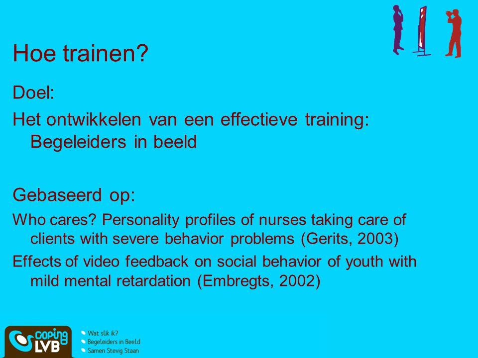 Hoe trainen? Doel: Het ontwikkelen van een effectieve training: Begeleiders in beeld Gebaseerd op: Who cares? Personality profiles of nurses taking ca
