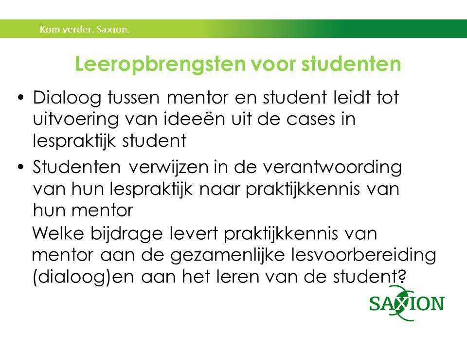 Kom verder. Saxion. Leeropbrengsten voor studenten •Dialoog tussen mentor en student leidt tot uitvoering van ideeën uit de cases in lespraktijk stude