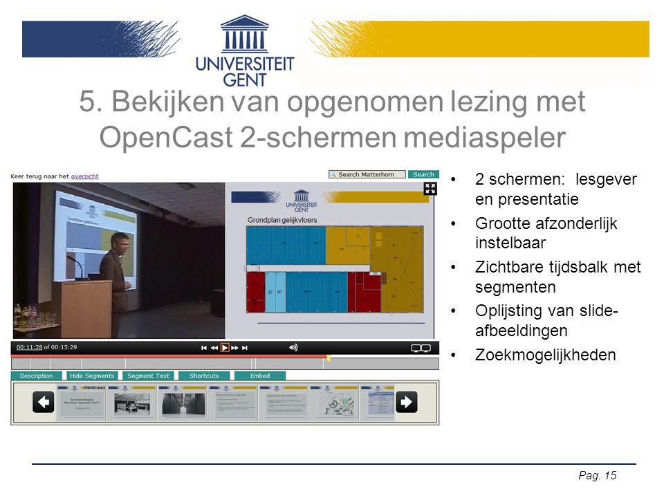 Pag. 15 5. Bekijken van opgenomen lezing met OpenCast 2-schermen mediaspeler •2 schermen: lesgever en presentatie •Grootte afzonderlijk instelbaar •Zi