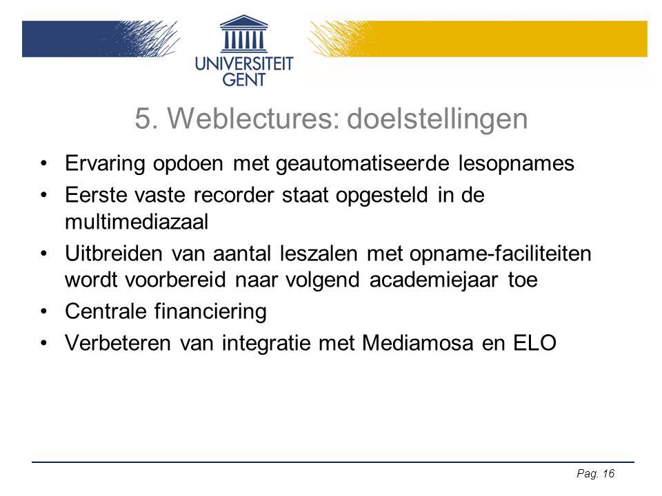 Pag. 16 5. Weblectures: doelstellingen •Ervaring opdoen met geautomatiseerde lesopnames •Eerste vaste recorder staat opgesteld in de multimediazaal •U