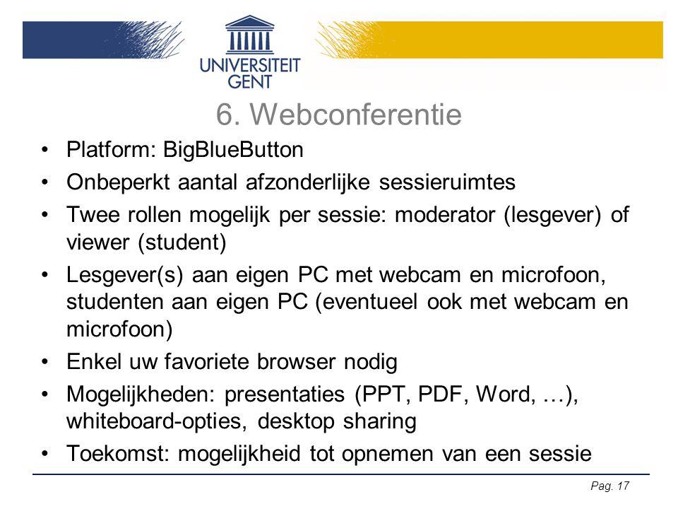 Pag. 17 6. Webconferentie •Platform: BigBlueButton •Onbeperkt aantal afzonderlijke sessieruimtes •Twee rollen mogelijk per sessie: moderator (lesgever