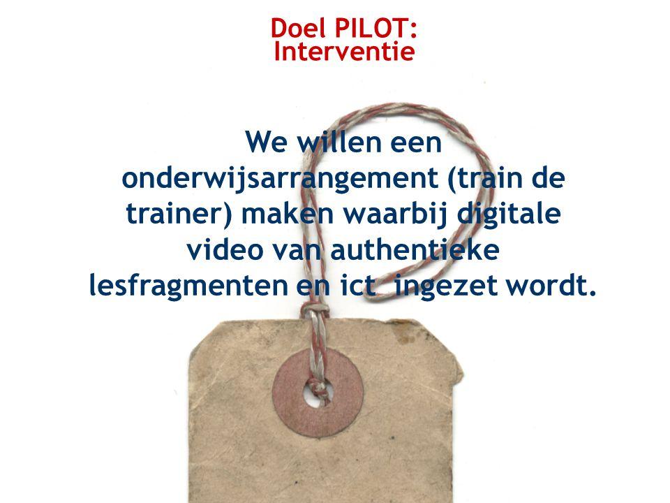 Doel PILOT: Interventie We willen een onderwijsarrangement (train de trainer) maken waarbij digitale video van authentieke lesfragmenten en ict ingezet wordt.