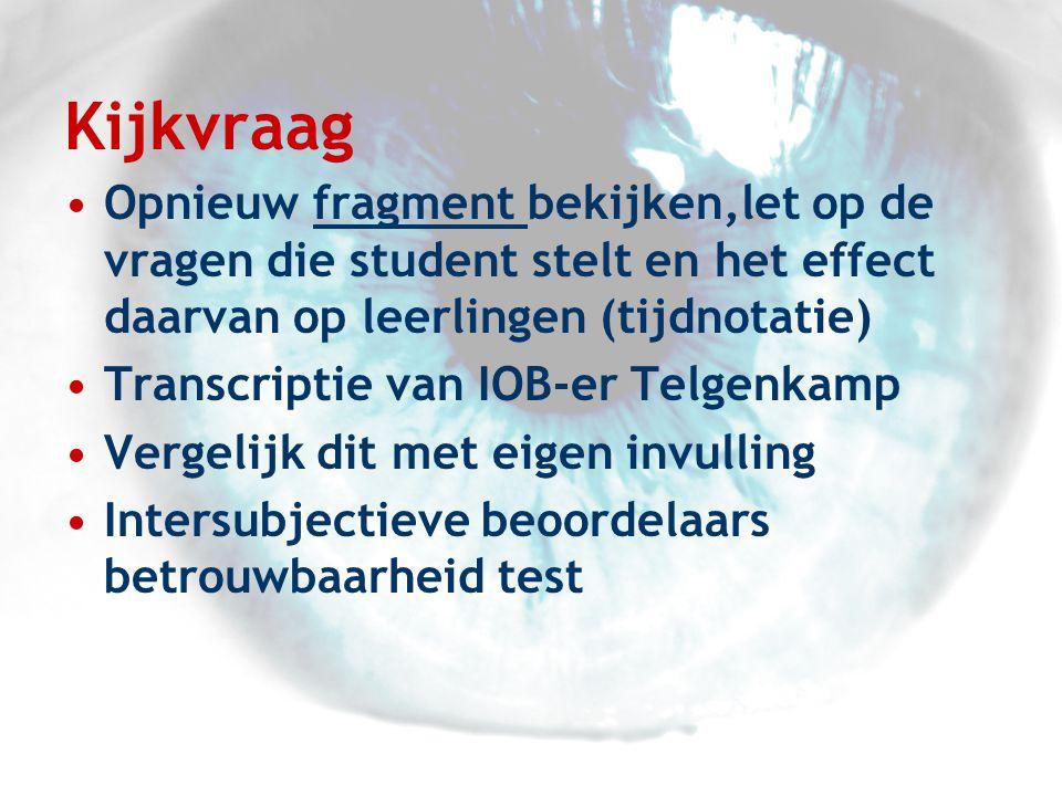Kijkvraag •Opnieuw fragment bekijken,let op de vragen die student stelt en het effect daarvan op leerlingen (tijdnotatie)fragment •Transcriptie van IOB-er Telgenkamp •Vergelijk dit met eigen invulling •Intersubjectieve beoordelaars betrouwbaarheid test
