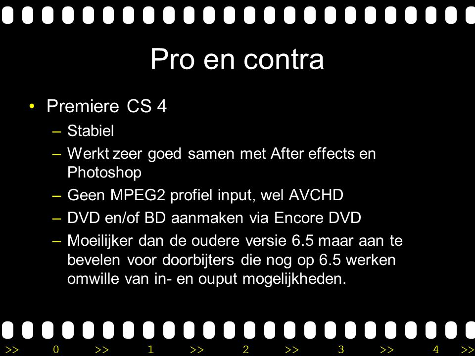 >>0 >>1 >> 2 >> 3 >> 4 >> Pro en contra •Premiere CS 4 –Stabiel –Werkt zeer goed samen met After effects en Photoshop –Geen MPEG2 profiel input, wel AVCHD –DVD en/of BD aanmaken via Encore DVD –Moeilijker dan de oudere versie 6.5 maar aan te bevelen voor doorbijters die nog op 6.5 werken omwille van in- en ouput mogelijkheden.