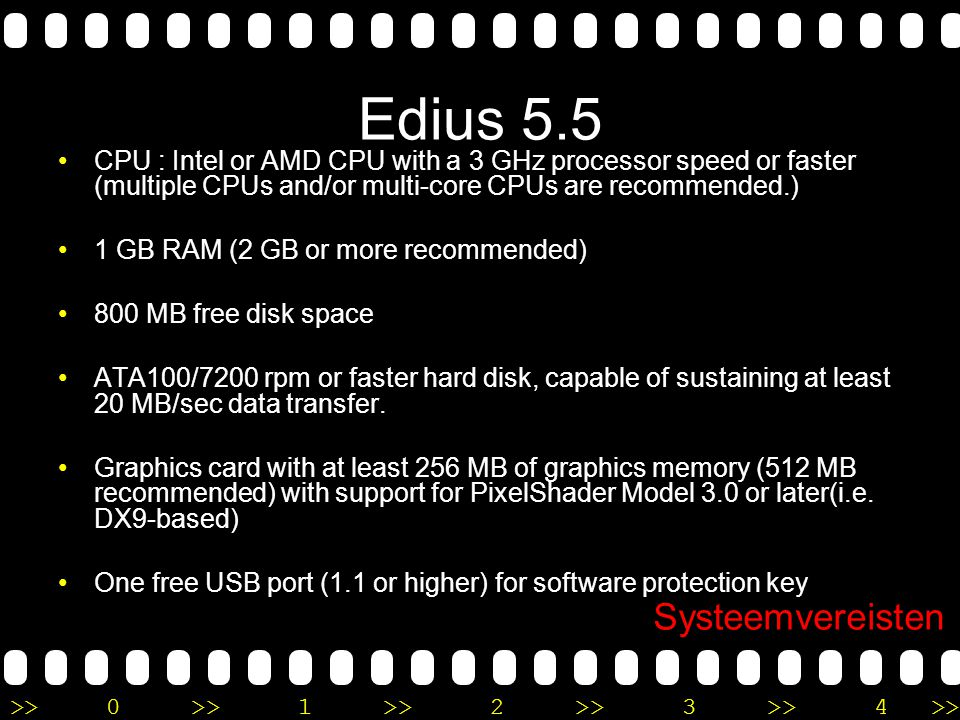 >>0 >>1 >> 2 >> 3 >> 4 >> Edius 5.5 •CPU : Intel or AMD CPU with a 3 GHz processor speed or faster (multiple CPUs and/or multi-core CPUs are recommended.) •1 GB RAM (2 GB or more recommended) •800 MB free disk space •ATA100/7200 rpm or faster hard disk, capable of sustaining at least 20 MB/sec data transfer.