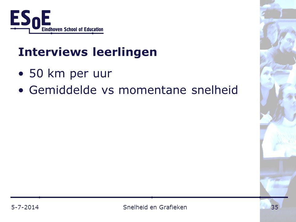 Interviews leerlingen •50 km per uur •Gemiddelde vs momentane snelheid 5-7-2014 Snelheid en Grafieken 35