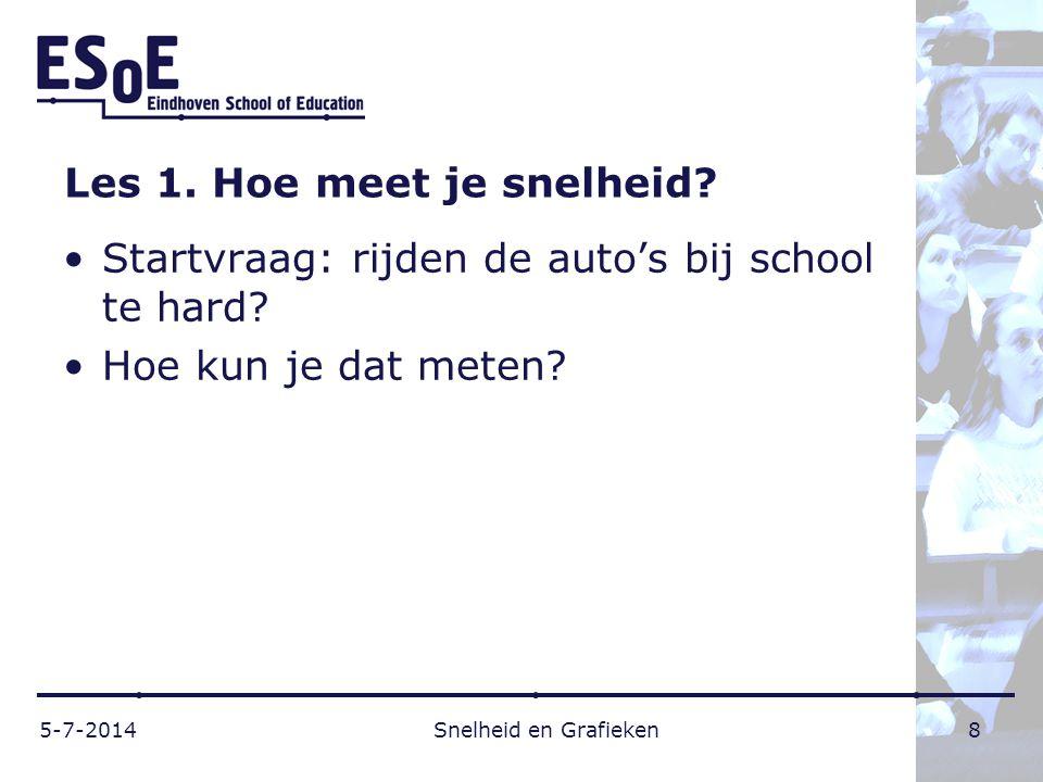 Les 1. Hoe meet je snelheid? •Startvraag: rijden de auto's bij school te hard? •Hoe kun je dat meten? 5-7-2014 Snelheid en Grafieken 8