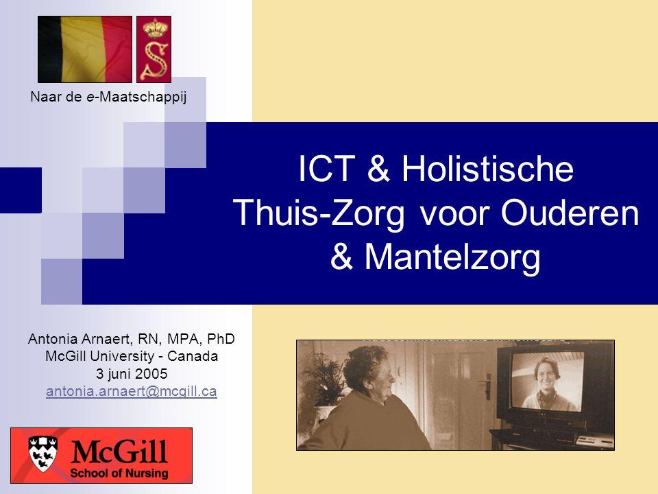 ICT & Holistische Thuis-Zorg voor Ouderen & Mantelzorg Antonia Arnaert, RN, MPA, PhD McGill University - Canada 3 juni 2005 antonia.arnaert@mcgill.ca
