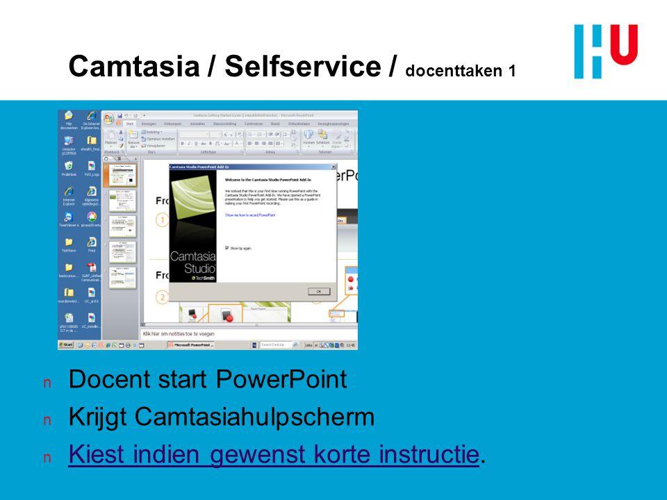 Camtasia / Selfservice / docenttaken 1 n Docent start PowerPoint n Krijgt Camtasiahulpscherm n Kiest indien gewenst korte instructie. Kiest indien gew