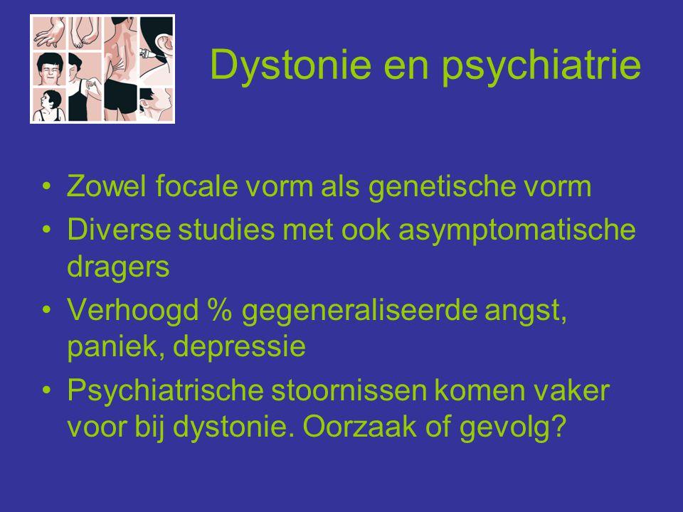 Dystonie en psychiatrie •Zowel focale vorm als genetische vorm •Diverse studies met ook asymptomatische dragers •Verhoogd % gegeneraliseerde angst, pa