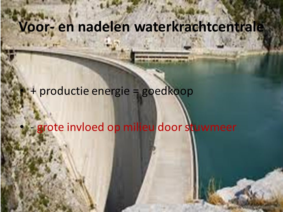 Voor- en nadelen waterkrachtcentrale • + productie energie = goedkoop • - grote invloed op milieu door stuwmeer
