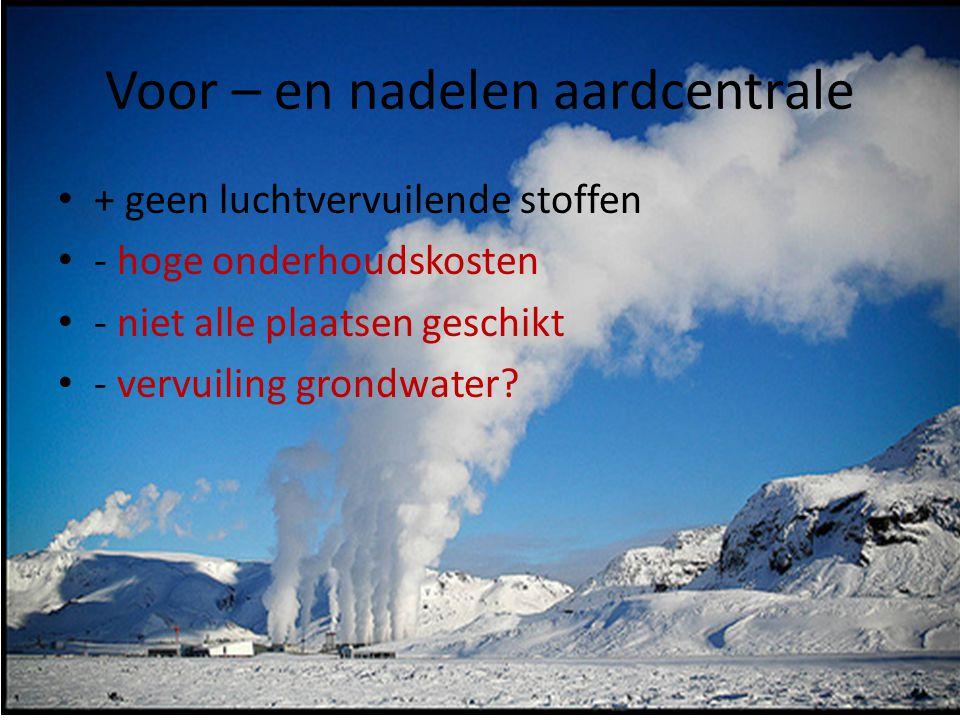 Voor – en nadelen aardcentrale • + geen luchtvervuilende stoffen • - hoge onderhoudskosten • - niet alle plaatsen geschikt • - vervuiling grondwater?