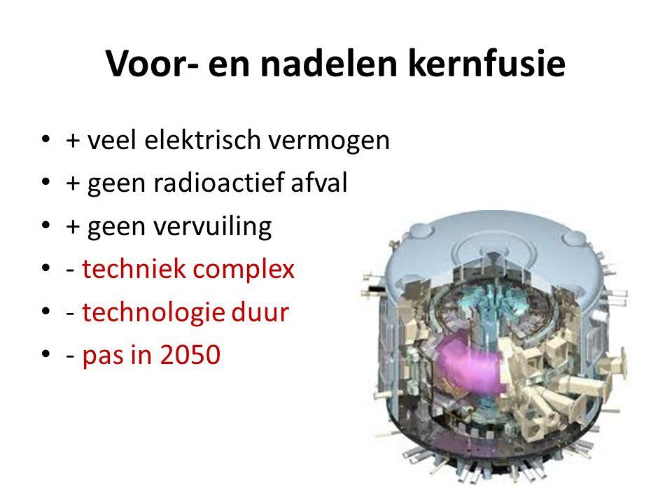 Voor- en nadelen kernfusie • + veel elektrisch vermogen • + geen radioactief afval • + geen vervuiling • - techniek complex • - technologie duur • - p