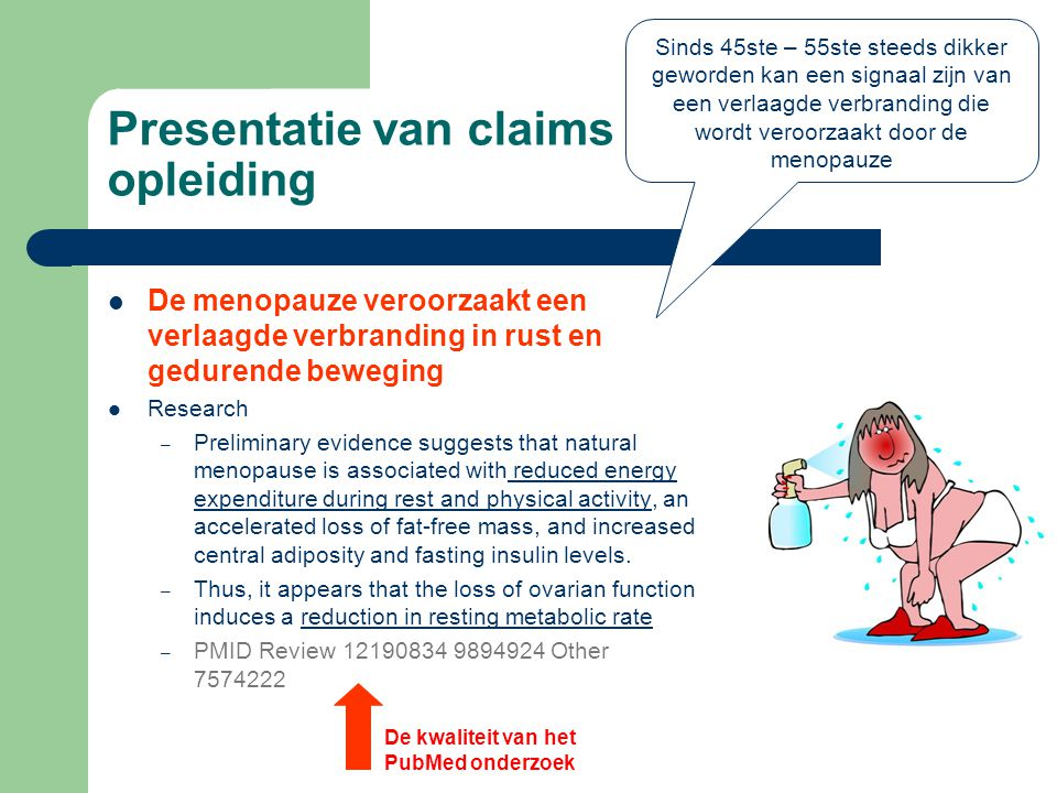 Presentatie van claims tijdens de opleiding  De menopauze veroorzaakt een verlaagde verbranding in rust en gedurende beweging  Research – Preliminary evidence suggests that natural menopause is associated with reduced energy expenditure during rest and physical activity, an accelerated loss of fat-free mass, and increased central adiposity and fasting insulin levels.