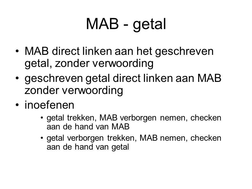 MAB - getal •MAB direct linken aan het geschreven getal, zonder verwoording •geschreven getal direct linken aan MAB zonder verwoording •inoefenen •getal trekken, MAB verborgen nemen, checken aan de hand van MAB •getal verborgen trekken, MAB nemen, checken aan de hand van getal