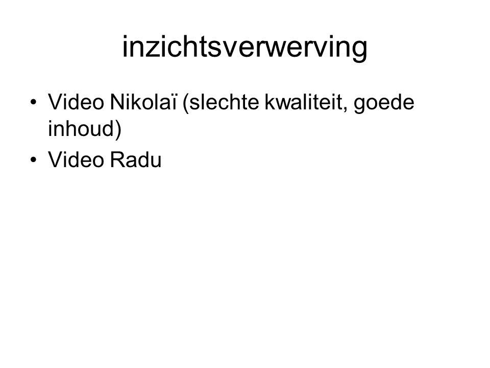inzichtsverwerving •Video Nikolaï (slechte kwaliteit, goede inhoud) •Video Radu