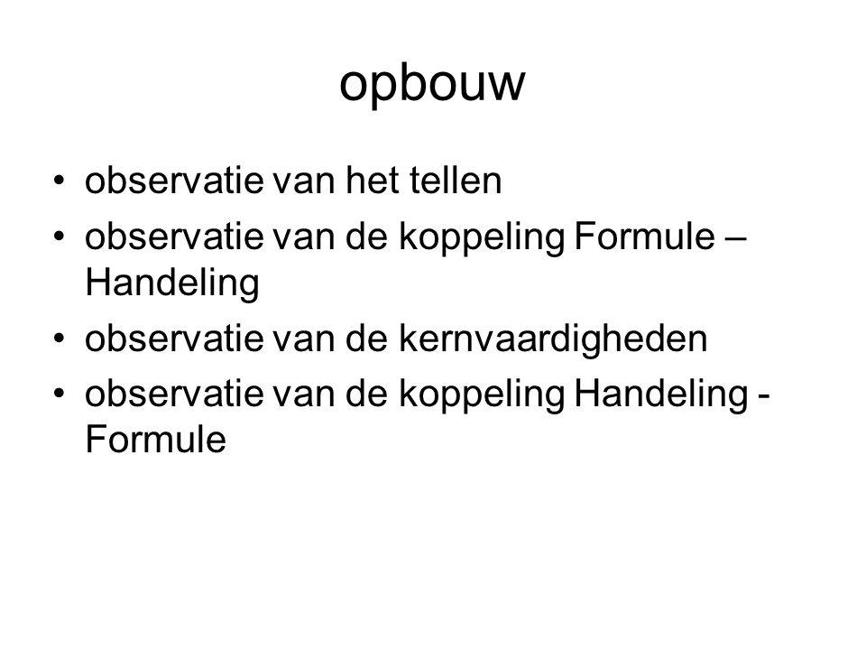 opbouw •observatie van het tellen •observatie van de koppeling Formule – Handeling •observatie van de kernvaardigheden •observatie van de koppeling Handeling - Formule