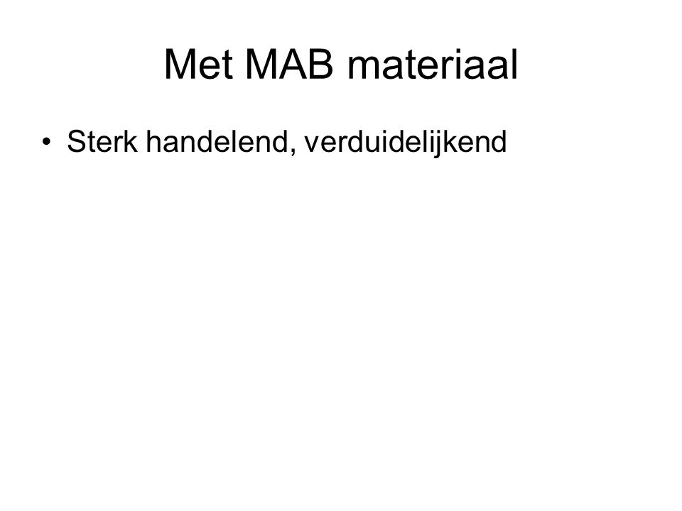 Met MAB materiaal •Sterk handelend, verduidelijkend