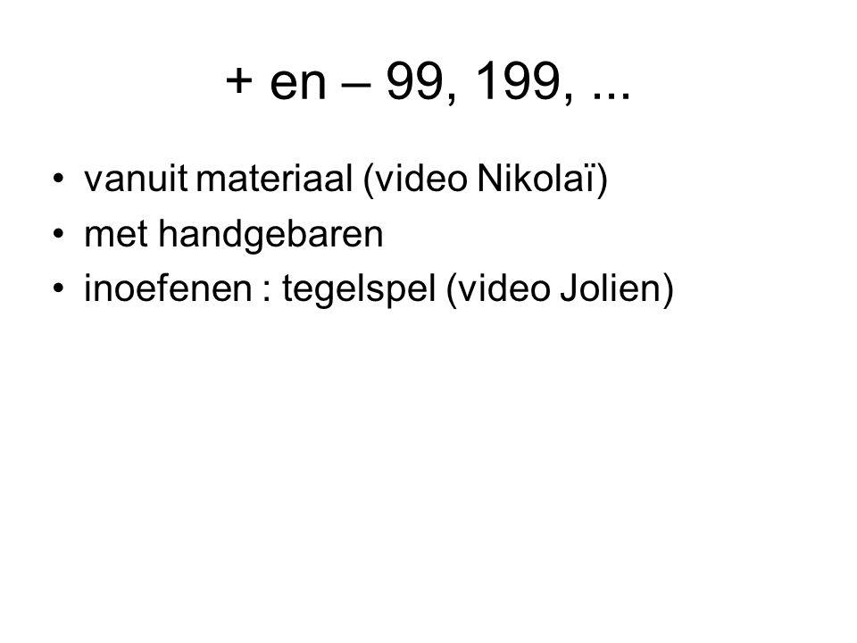 + en – 99, 199,... •vanuit materiaal (video Nikolaï) •met handgebaren •inoefenen : tegelspel (video Jolien)