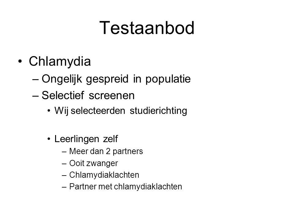 Testaanbod •Chlamydia –Ongelijk gespreid in populatie –Selectief screenen •Wij selecteerden studierichting •Leerlingen zelf –Meer dan 2 partners –Ooit