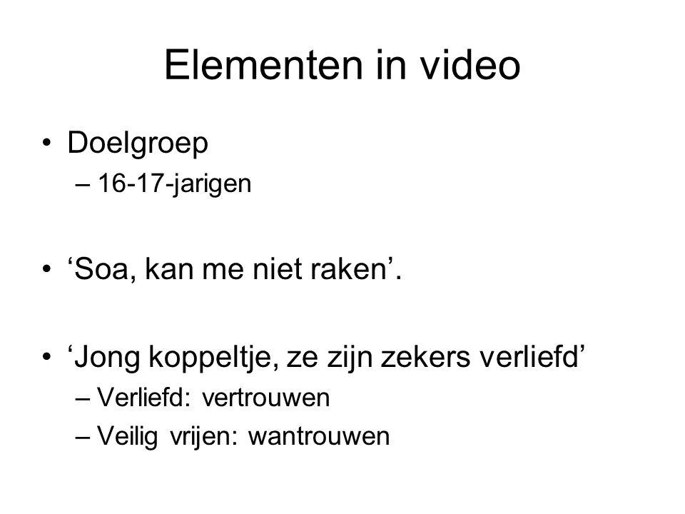 Elementen in video •Doelgroep –16-17-jarigen •'Soa, kan me niet raken'. •'Jong koppeltje, ze zijn zekers verliefd' –Verliefd: vertrouwen –Veilig vrije