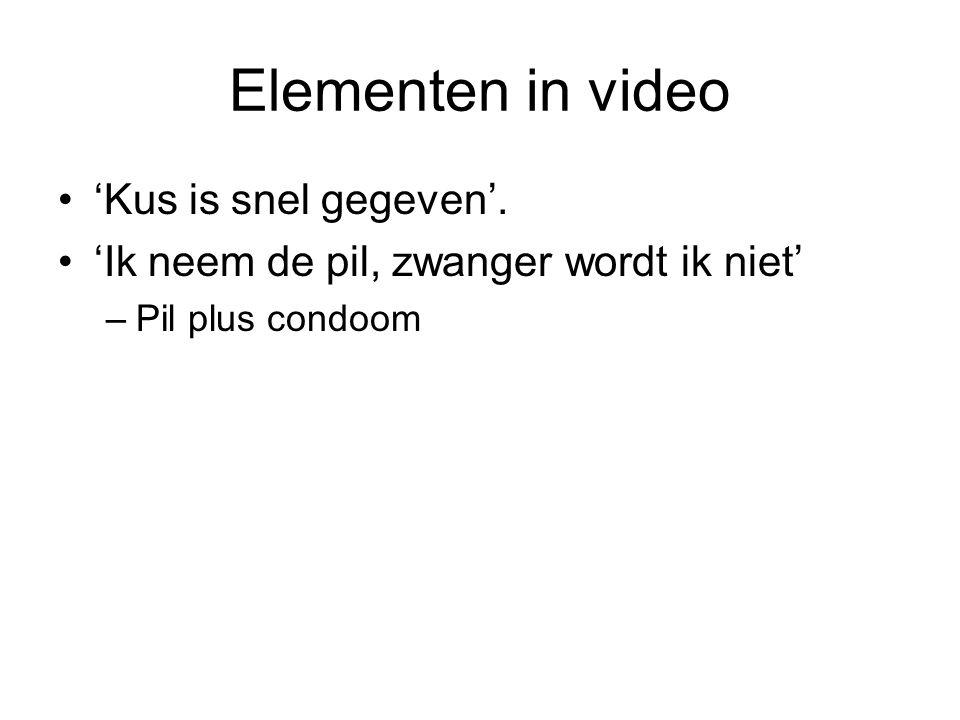 Elementen in video •'Kus is snel gegeven'. •'Ik neem de pil, zwanger wordt ik niet' –Pil plus condoom