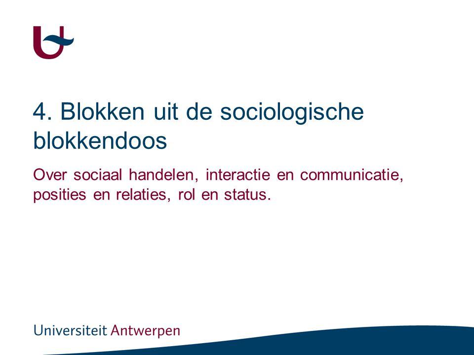 4. Blokken uit de sociologische blokkendoos Over sociaal handelen, interactie en communicatie, posities en relaties, rol en status.