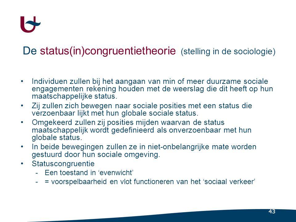 43 De status(in)congruentietheorie (stelling in de sociologie) •Individuen zullen bij het aangaan van min of meer duurzame sociale engagementen rekening houden met de weerslag die dit heeft op hun maatschappelijke status.