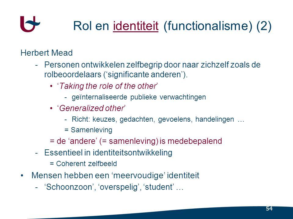 54 Rol en identiteit (functionalisme) (2) Herbert Mead -Personen ontwikkelen zelfbegrip door naar zichzelf zoals de rolbeoordelaars ('significante anderen').