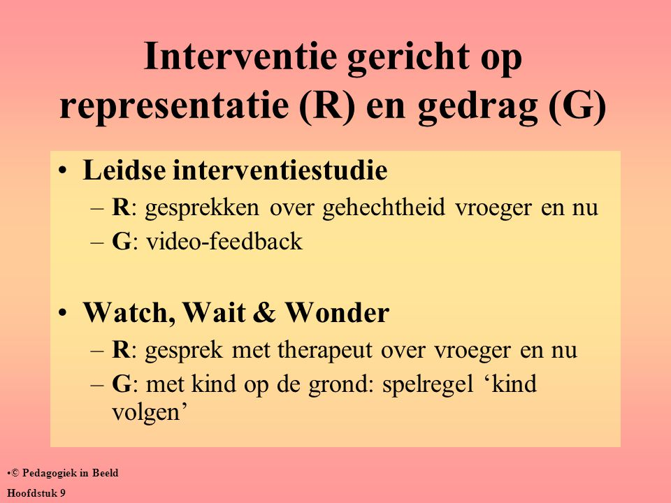 Interventie gericht op representatie (R) en gedrag (G) •Leidse interventiestudie –R: gesprekken over gehechtheid vroeger en nu –G: video-feedback •Wat