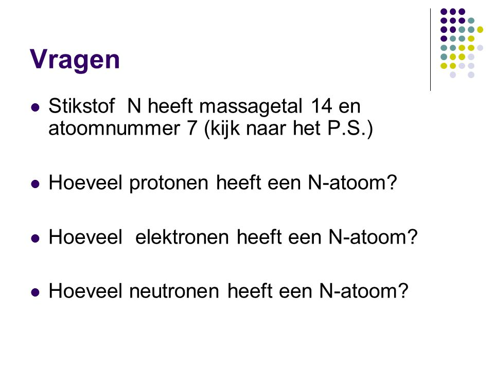 Vragen  Stikstof N heeft massagetal 14 en atoomnummer 7 (kijk naar het P.S.)  Hoeveel protonen heeft een N-atoom?  Hoeveel elektronen heeft een N-a