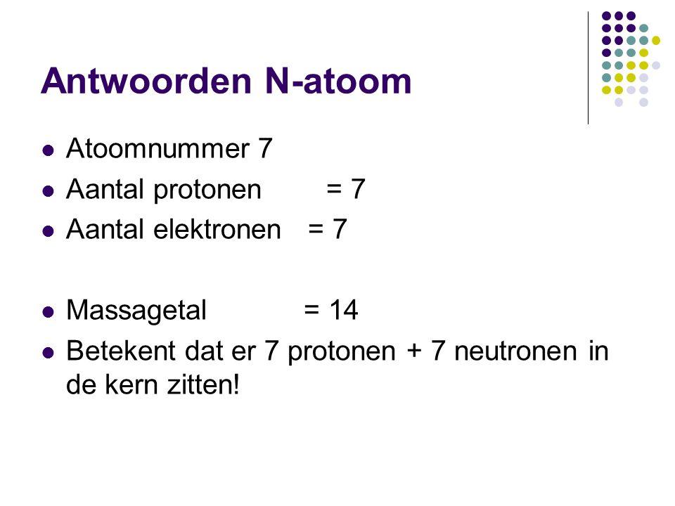 Antwoorden N-atoom  Atoomnummer 7  Aantal protonen = 7  Aantal elektronen = 7  Massagetal = 14  Betekent dat er 7 protonen + 7 neutronen in de ke