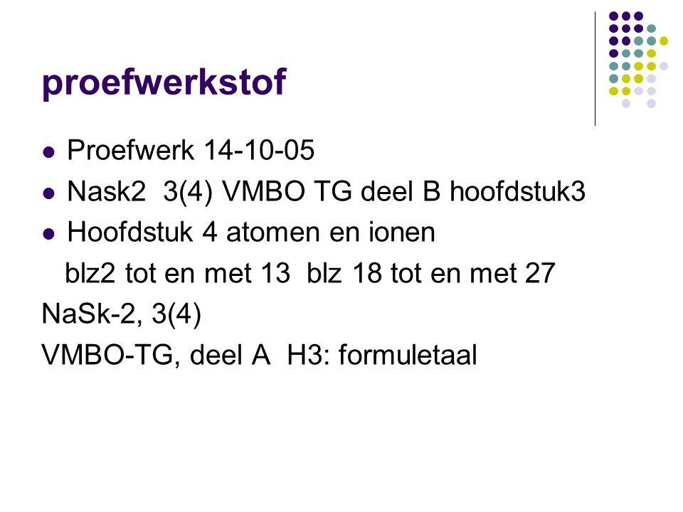 proefwerkstof  Proefwerk 14-10-05  Nask2 3(4) VMBO TG deel B hoofdstuk3  Hoofdstuk 4 atomen en ionen blz2 tot en met 13 blz 18 tot en met 27 NaSk-2