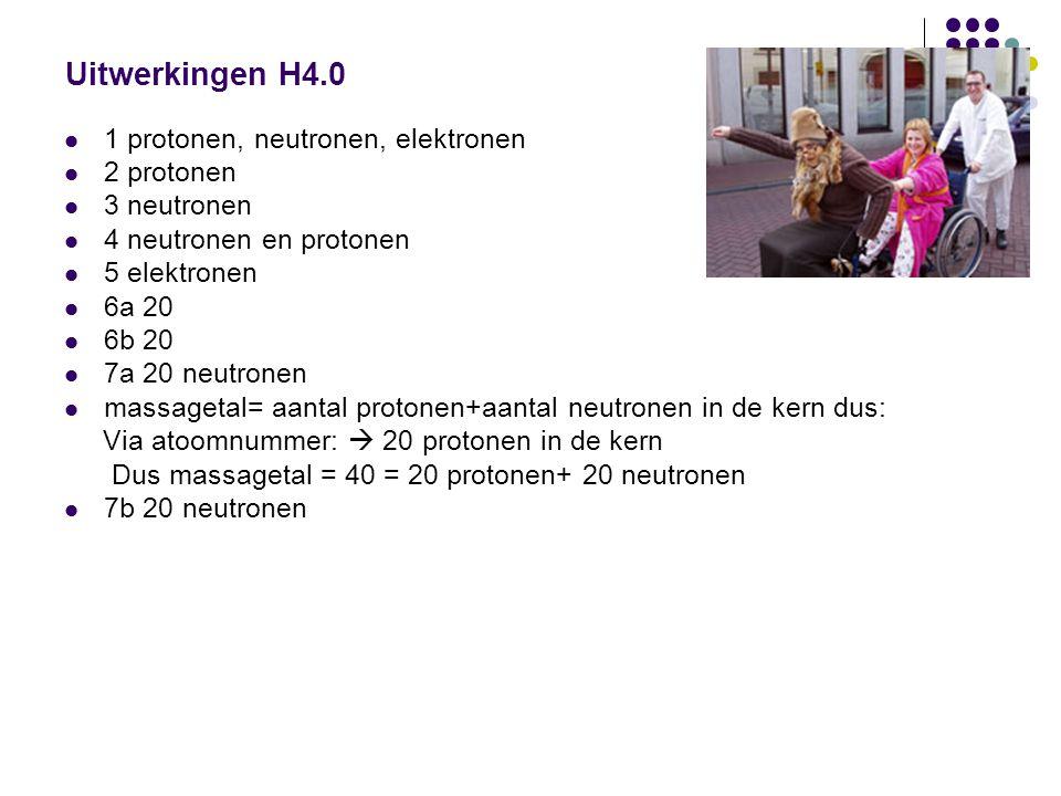 Uitwerkingen H4.0 11 protonen, neutronen, elektronen 22 protonen 33 neutronen 44 neutronen en protonen 55 elektronen 66a 20 66b 20 77a